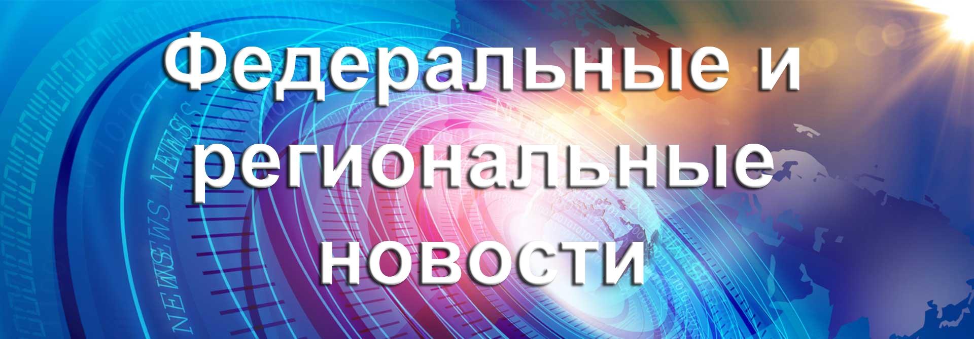 Федеральные и региональные новости